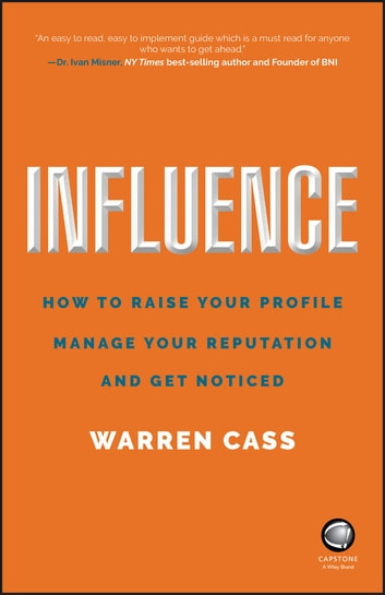Influence - How to Raise Your Profile, Manage Your Reputation and Get Noticed ebook by Warren Cass