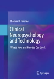 Clinical Neuropsychology and Technology - What's New and How We Can Use It ebook by Thomas D. Parsons