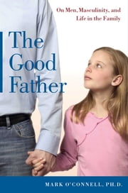 The Good Father - On Men, Masculinity, and Life in the Family ebook by Mark O'Connell, Ph.D.