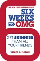Six Weeks to OMG - Get Skinnier Than All Your Friends ebook by Venice A. Fulton