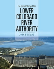 The Untold Story of the Lower Colorado River Authority ebook by John Williams,Andrew Sansom
