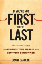 If You're Not First, You're Last - Sales Strategies to Dominate Your Market and Beat Your Competition ebook by Grant Cardone