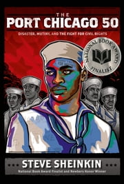 The Port Chicago 50 - Disaster, Mutiny, and the Fight for Civil Rights ebook by Steve Sheinkin