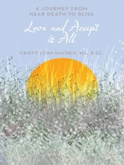 Love and Accept it All - A Journey from Near Death to Bliss ebook by Cristy Lynn Hayden, MA, B.Sc.