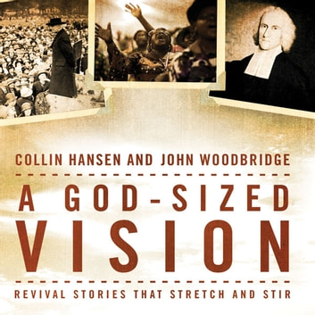 A God-Sized Vision - Revival Stories that Stretch and Stir audiobook by Collin Hansen,John  D. Woodbridge
