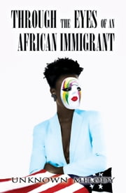 Through the Eyes of an Africa Immigrant ebook by Unknown Melody