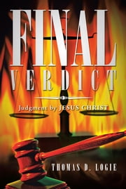 FINAL VERDICT - Judgment by JESUS CHRIST ebook by THOMAS D. LOGIE