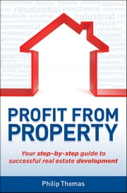 Profit from Property - Your Step-by-Step Guide to Successful Real Estate Development ebook by Philip Thomas