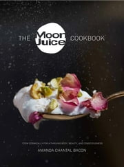 The Moon Juice Cookbook - Cosmic Alchemy for a Thriving Body, Beauty, and Consciousness ebook by Amanda Chantal Bacon