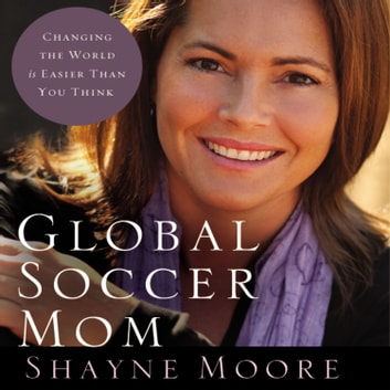 Global Soccer Mom - Changing the World Is Easier Than You Think audiobook by Shayne Moore