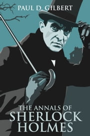 The Annals of Sherlock Holmes ebook by Paul D. Gilbert