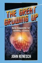 The Great Growing Up: Being Responsible for Humanity's Future ebook by John Renesch