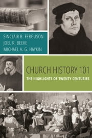 Church History 101 - The Highlights of Twenty Centuries ebook by Sinclair B. Ferguson,Joel R. Beeke,Michael A. G. Haykin