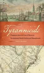 Tyrannicide - Forging an American Law of Slavery in Revolutionary South Carolina and Massachusetts ebook by Emily Blanck