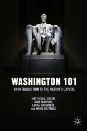 Washington 101 - An Introduction to the Nation's Capital ebook by Matthew N. Green,Julie Yarwood,Laura Daughtery,Maria Mazzenga