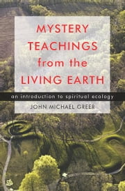 Mystery Teachings from the Living Earth: An Introduction to Spiritual Ecology ebook by John Michael Greer