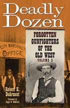Deadly Dozen: Forgotten Gunfighters of the Old West ebook by Robert K. DeArment