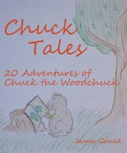 Chuck Tales: 20 Adventures of Chuck the Woodchuck ebook by James Gould