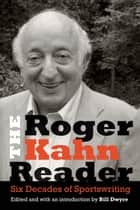 The Roger Kahn Reader - Six Decades of Sportswriting ebook by Roger Kahn, Bill Dwyre