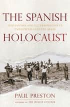 The Spanish Holocaust: Inquisition and Extermination in Twentieth-Century Spain 電子書 by Paul Preston