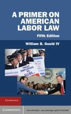 A Primer on American Labor Law ebook by William B. Gould IV