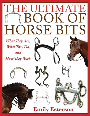 The Ultimate Book of Horse Bits - What They Are, What They Do, and How They Work eBook by Emily Esterson