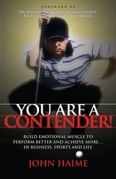 You Are a Contender! - Build Emotional Muscle to Perform Better and Achieve More In Business, Sports and Life ebook by John Haime