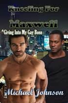 Kneeling For Maxwell: Giving Into My Gay Boss ebook by Michael Johnson