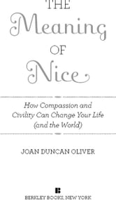 The Meaning of Nice - How Compassion and Civility Can Change Your Life (and The World) ebook by Joan Duncan Oliver