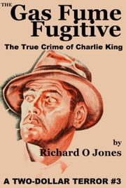 The Gas Fume Fugitive: The True Crime of Charlie King ebook by Richard O Jones