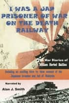 I Was a Jap Prisoner of War On The Death Railway ebook by Alan Smith