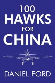 100 Hawks for China: The Story of the Shark-Nosed P-40 That Made the Flying Tigers Famous ebook by Daniel Ford,Erik Shilling,Tye Lett