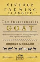 The Indispensable Goat - With Information on Breeds, Housing, Milking and Other Aspects of Keeping Goats ebook by George Morland