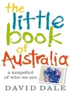 The Little Book of Australia - A snapshot of who we are ebook by David Dale
