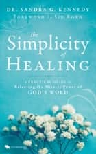 The Simplicity of Healing - A Practical Guide to Releasing/Activating the Miracle-Power of God's Word ebook by Sandra Kennedy, Sid Roth