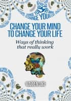 Change your mind, to change your life - Ways of thinking that really work ebook by Warren Lake