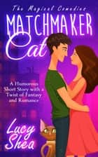 Matchmaker Cat: A Humorous Short Story with a Twist of Fantasy and Romance ebook by Lucy Shea