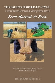 THRESHING FLOOR D.I.Y STYLE: A NEW APPROACH FOR A NEW GENERATION; From Harvest To Seed - Christians Threshed For Service In the House of God ebook by DR WALTER MASOCHA