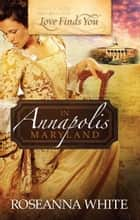 Love Finds You in Annapolis, Maryland ebook by Roseanna White