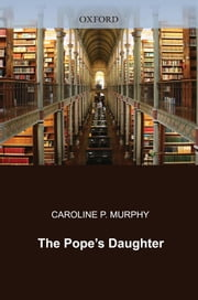 The Pope's Daughter : The Extraordinary Life Of Felice Della Rovere ebook by Caroline P. Murphy