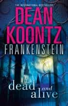 Dead and Alive (Dean Koontz's Frankenstein, Book 3) ebook by