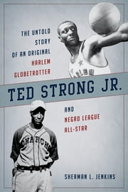 Ted Strong Jr. - The Untold Story of an Original Harlem Globetrotter and Negro Leagues All-Star ebook by Sherman L. Jenkins