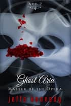 Master of the Opera, Act 2: Ghost Aria ebook by Jeffe Kennedy