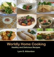 Worldly Home Cooking - Healthy and Delicious Recipes ebook by Lynn D. Ahbonbon