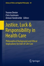 Justice, Luck & Responsibility in Health Care - Philosophical Background and Ethical Implications for End-of-Life Care ebook by Yvonne Denier,Chris Gastmans,Antoon Vandevelde
