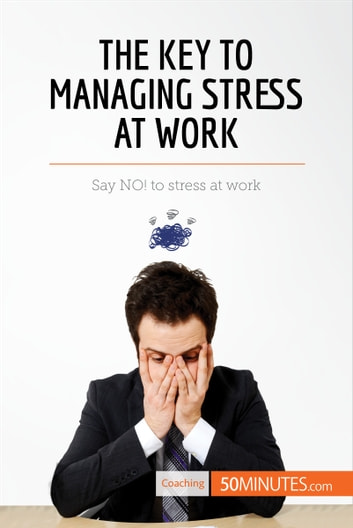 The Key to Managing Stress at Work - Say NO! to stress at work ebook by 50MINUTES.COM