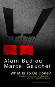 What Is To Be Done? - A Dialogue on Communism, Capitalism, and the Future of Democracy ebook by Alain Badiou,Marcel Gauchet,Susan Spitzer