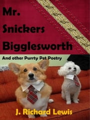 Mr. Snickers Bigglesworth And other Purrty Pet poetry ebook by J. Richard Lewis