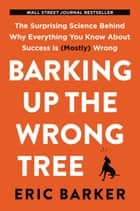Barking Up the Wrong Tree - The Surprising Science Behind Why Everything You Know About Success Is (Mostly) Wrong ebook by Eric Barker