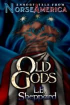 A Short Tale From Norse America: Old Gods ebook by L. E. Sheppard, Colin Taber